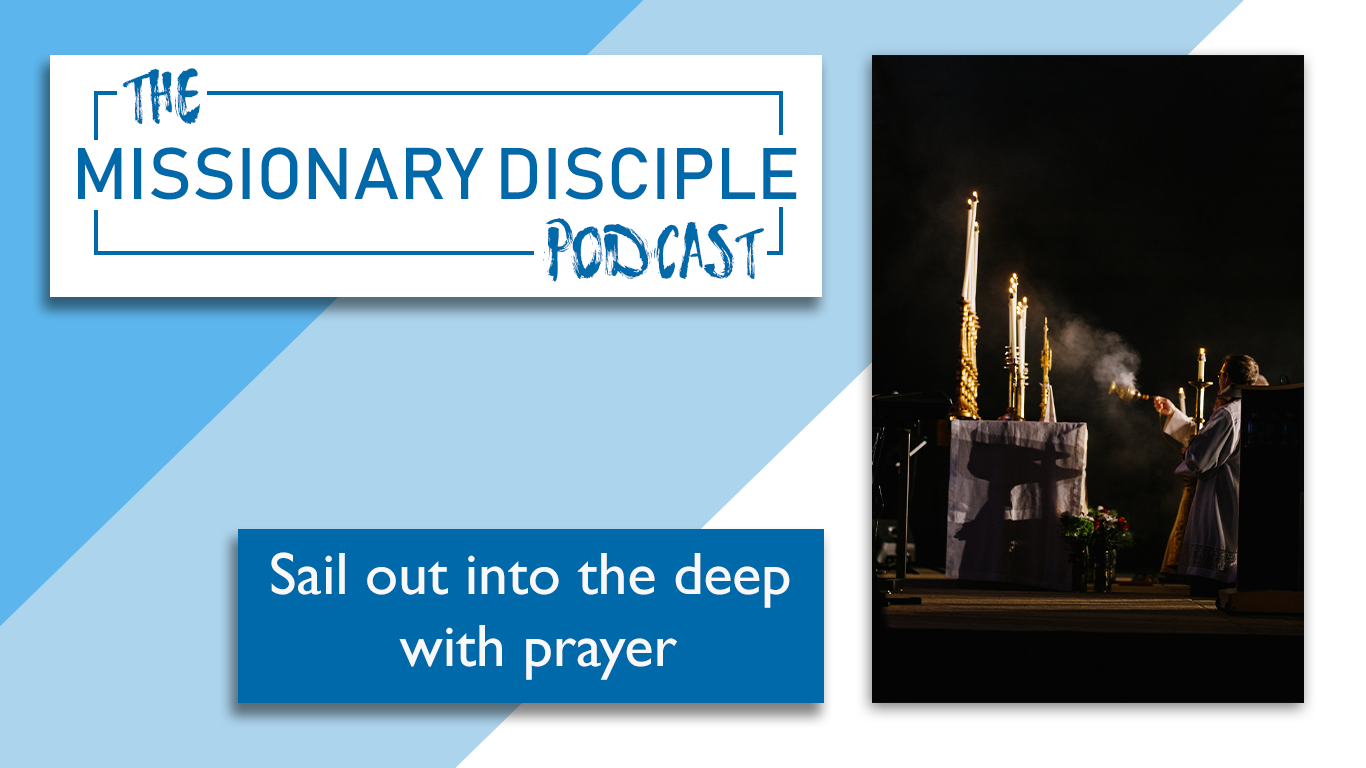 Sailing out into the deep with prayer the missionary disciple podcast